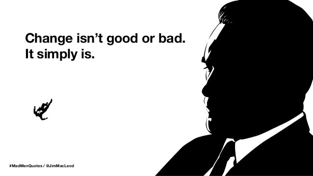 #MadMenQuotes / @JimMacLeod Change isn't good or bad. It simply is.