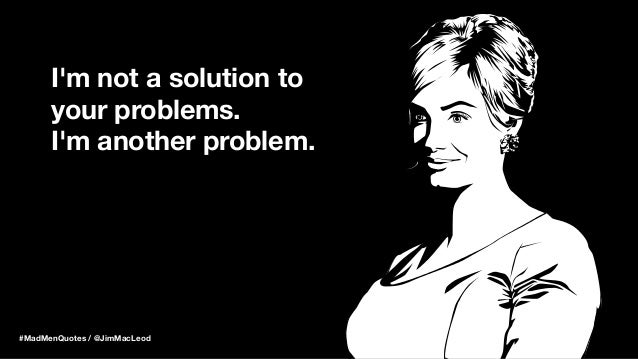 I'm not a solution to your problems. I'm another problem. #MadMenQuotes / @JimMacLeod