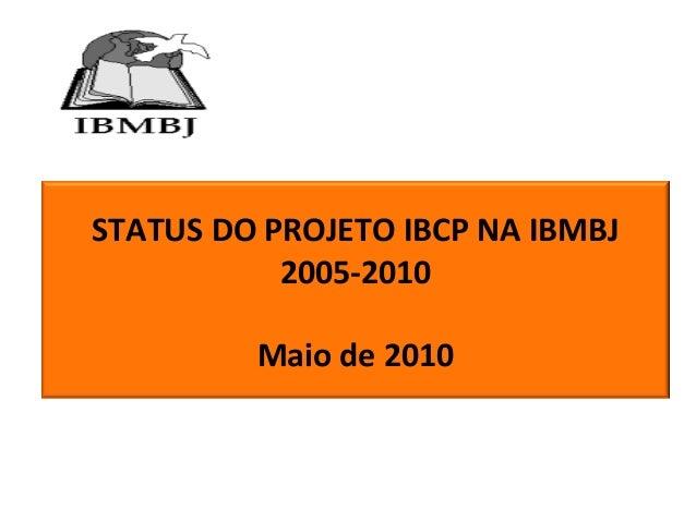 STATUS DO PROJETO IBCP NA IBMBJ 2005-2010 Maio de 2010