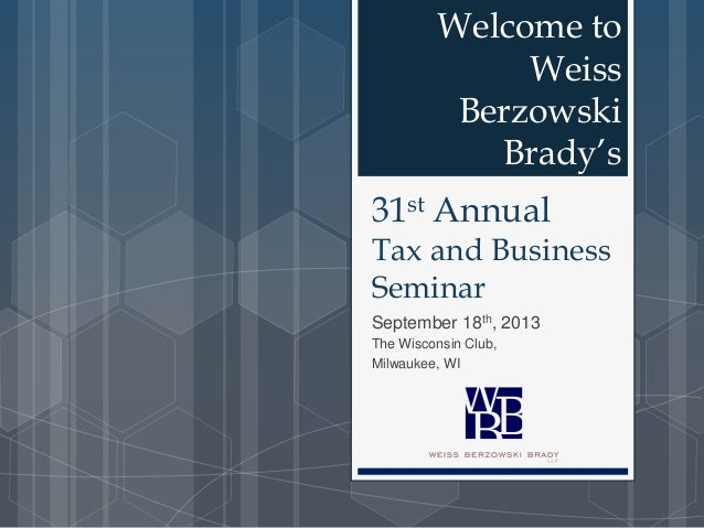 31st Annual Tax and Business Seminar September 18th, 2013 The Wisconsin Club, Milwaukee, WI Welcome to Weiss Berzowski Bra...