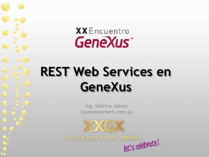 REST Web Services en GeneXus<br />Ing. Sabrina Juárez<br />sjuarez@artech.com.uy<br />