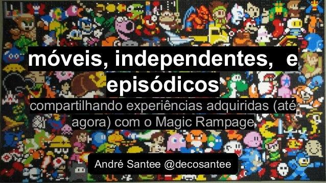 André Santee @decosantee móveis, independentes, e episódicos compartilhando experiências adquiridas (até agora) com o Magi...