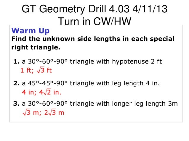 GT Geometry Drill 4.03 4/11/13        Turn in CW/HWWarm UpFind the unknown side lengths in each specialright triangle.1. a...