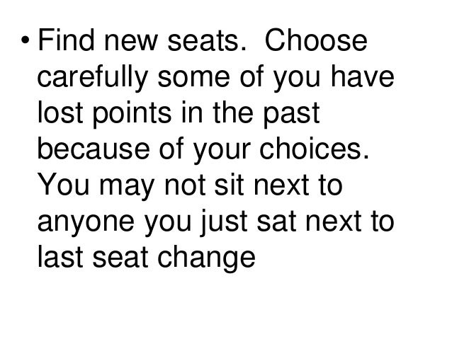 • Find new seats. Choose carefully some of you have lost points in the past because of your choices. You may not sit next ...