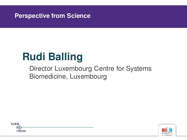 Rudi Balling  Director Luxembourg Centre for Systems  Biomedicine, Luxembourg  Perspective from Science