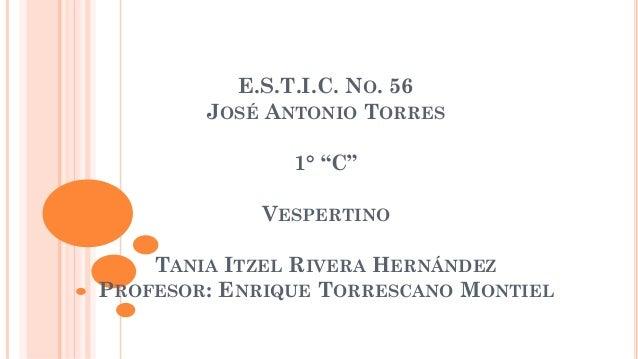 """E.S.T.I.C. NO. 56 JOSÉ ANTONIO TORRES 1° """"C"""" VESPERTINO TANIA ITZEL RIVERA HERNÁNDEZ PROFESOR: ENRIQUE TORRESCANO MONTIEL"""