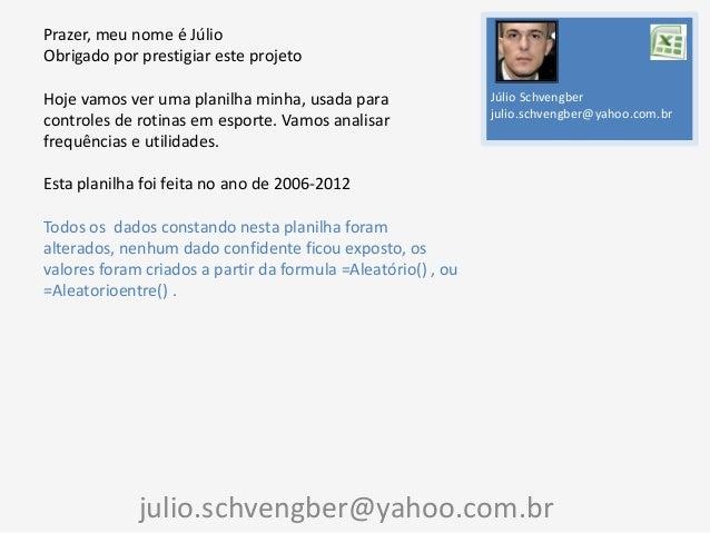 Prazer, meu nome é Júlio Obrigado por prestigiar este projeto Hoje vamos ver uma planilha minha, usada para controles de r...