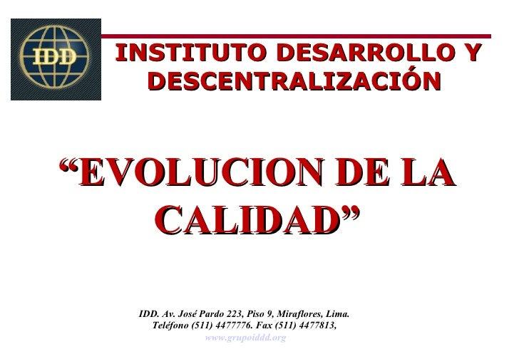"""INSTITUTO DESARROLLO Y    DESCENTRALIZACIÓN""""EVOLUCION DE LA    CALIDAD""""   IDD. Av. José Pardo 223, Piso 9, Miraflores, Lim..."""