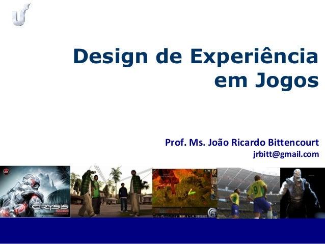 Prof. Ms. João Ricardo Bittencourt jrbitt@gmail.com Design de Experiência em Jogos