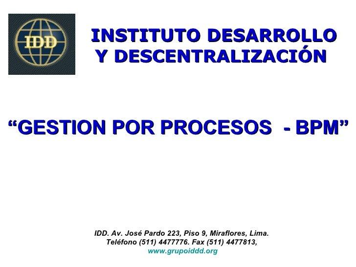 """INSTITUTO DESARROLLO      Y DESCENTRALIZACIÓN""""GESTION POR PROCESOS - BPM""""       IDD. Av. José Pardo 223, Piso 9, Miraflore..."""