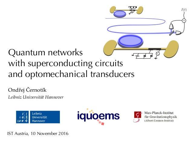 Quantum networks with superconducting circuits and optomechanical transducers Ondřej Černotík Leibniz Universität Hannover...