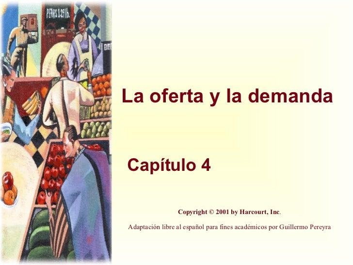 La oferta y la demanda Capítulo 4 Copyright © 2001 by Harcourt, Inc . Adaptación libre al español para fines académicos po...