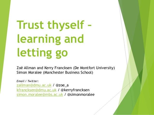 Trust thyself – learning and letting go Zoë Allman and Kerry Francksen (De Montfort University) Simon Moralee (Manchester ...