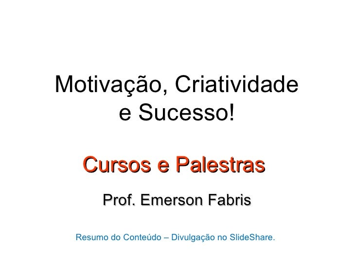 Motivação, Criatividade      e Sucesso!  Cursos e Palestras       Prof. Emerson Fabris Resumo do Conteúdo – Divulgação no ...