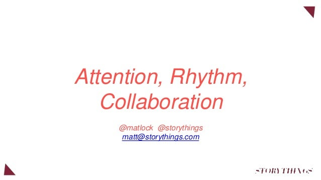 Attention, Rhythm, Collaboration @matlock @storythings matt@storythings.com