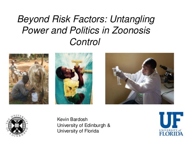 Beyond Risk Factors: Untangling Power and Politics in Zoonosis Control Kevin Bardosh University of Edinburgh & University ...