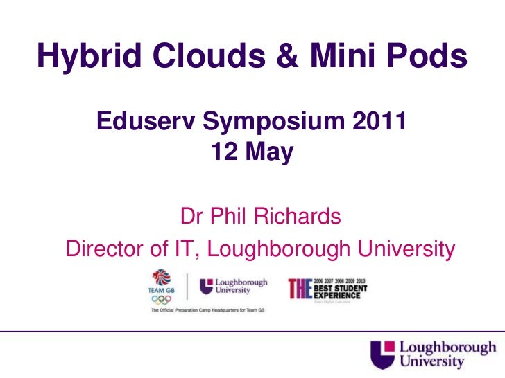Hybrid Clouds & Mini PodsEduserv Symposium 201112 May<br />Dr Phil Richards<br />Director of IT, Loughborough University<b...