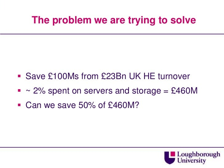The problem we are trying to solve<br />Save £100Ms from £23Bn UK HE turnover<br />~ 2% spent on servers and storage = £46...