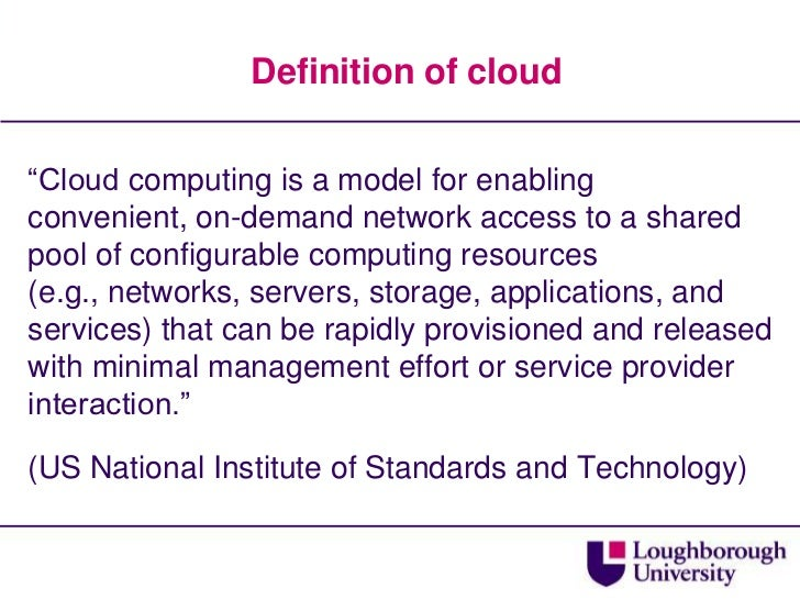 """Definition of cloud<br />""""Cloud computing is a model for enabling convenient, on-demand network access to a shared pool of..."""