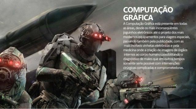 COMPUTAÇÃO GRAFICA  A Computação Gráfica está presente em todas as áreas,  desde os mais inconseqüêntes joguinhos eletrôni...