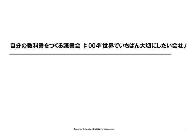 Copyright © daisuke kikuchi All rights reserved. 1 自分の教科書をつくる読書会 ♯004『世界でいちばん大切にしたい会社』