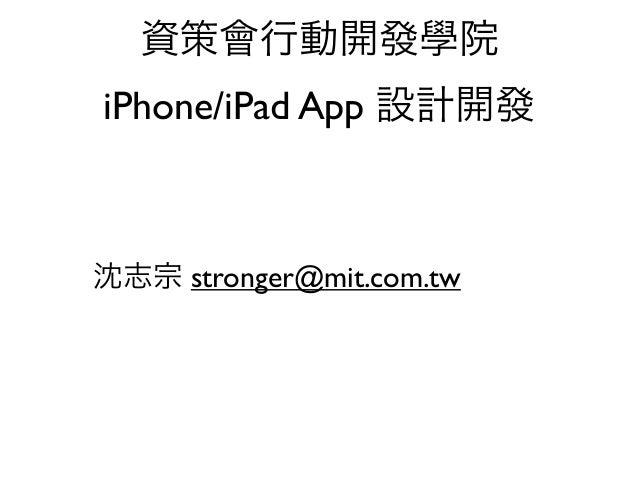 資策會行動開發學院iPhone/iPad App 設計開發沈志宗 stronger@mit.com.tw