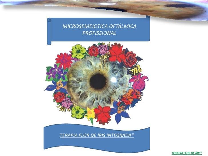 . MICROSEMEIOTICA OFTÁLMICA       PROFISSIONALTERAPIA FLOR DE ÍRIS INTEGRADA®                                  TERAPIA FLO...