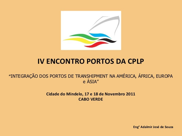 """IV ENCONTRO PORTOS DA CPLP """" INTEGRAÇÃO DOS PORTOS DE TRANSHIPMENT NA AMÉRICA, ÁFRICA, EUROPA e ÁSIA"""" Cidade do Mindelo, 1..."""