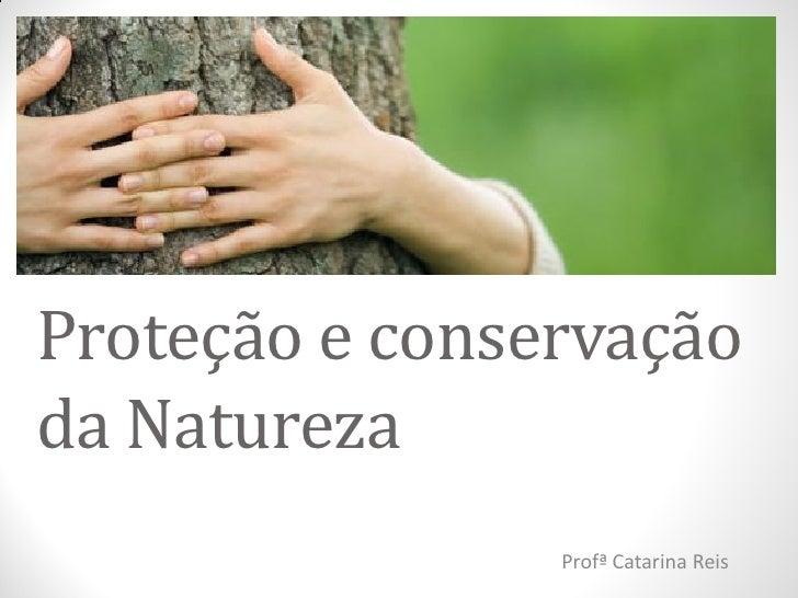Proteção e conservaçãoda Natureza                Profª Catarina Reis