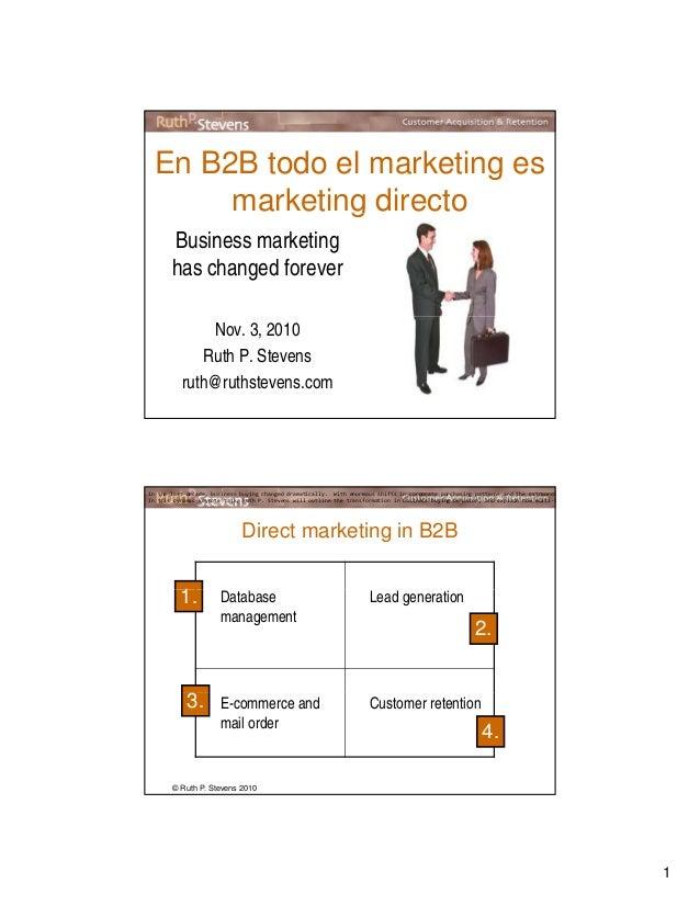 1 En B2B todo el marketing es marketing directo Business marketing has changed forever g Nov. 3, 2010 Ruth P. Stevens ruth...