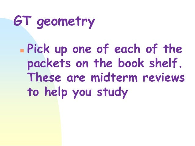 GT geometry   Pick up one of each of the packets on the book shelf. These are midterm reviews to help you study