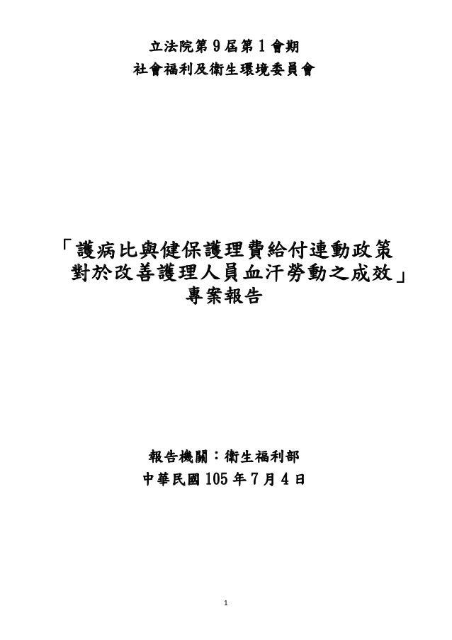 1 立法院第 9 屆第 1 會期 社會福利及衛生環境委員會 「護病比與健保護理費給付連動政策 對於改善護理人員血汗勞動之成效」 專案報告 報告機關:衛生福利部 中華民國 105 年 7 月 4 日