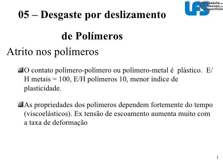 <ul><li>Atrito nos polímeros </li></ul><ul><ul><li>O contato polímero-polímero ou polímero-metal é  plástico.  E/H metais ...