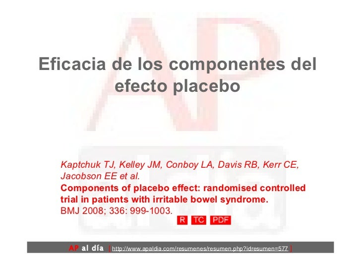Eficacia de los componentes del efecto placebo Kaptchuk TJ, Kelley JM, Conboy LA, Davis RB, Kerr CE, Jacobson EE et al.  C...