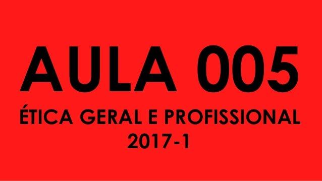 AULA 005 ÉTICA GERAL E PROFISSIONAL 2017-1