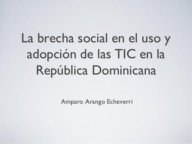 La brecha social en el uso y adopción de las TIC en la República Dominicana Amparo Arango Echeverri
