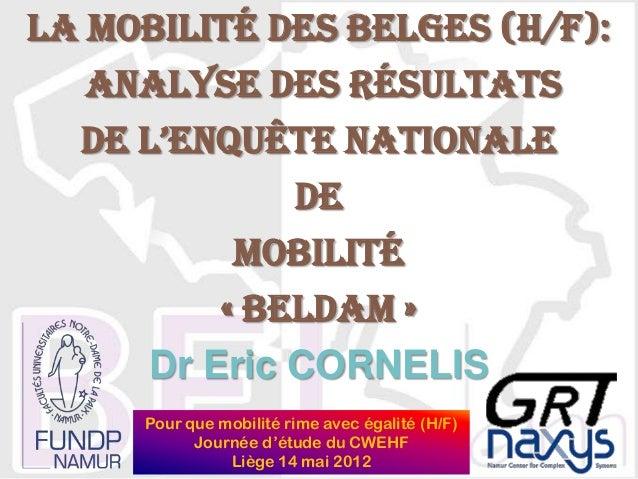 La mobilité des Belges (h/f): analyse des résultats de l'enquête nationale de mobilité « BELDAM » Dr Eric CORNELIS Pour qu...