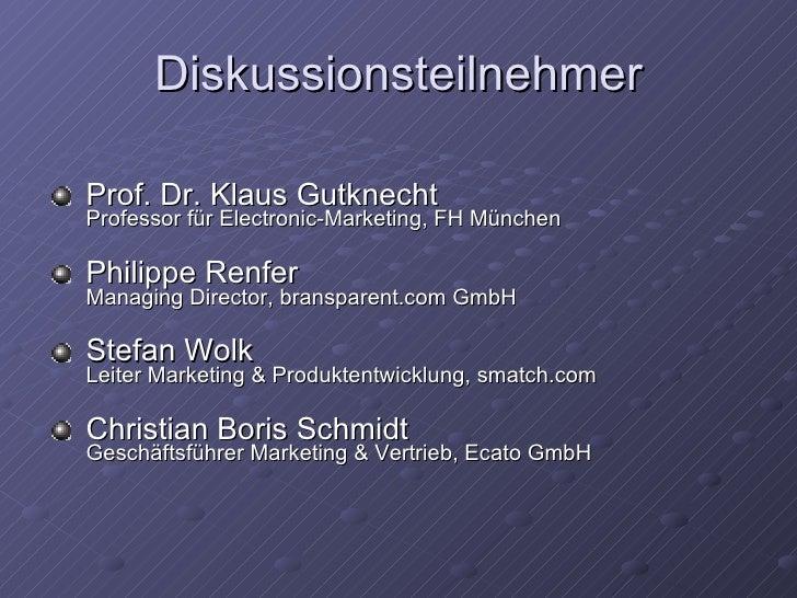 Diskussionsteilnehmer <ul><li>Prof. Dr. Klaus Gutknecht Professor für Electronic-Marketing, FH München  </li></ul><ul><li>...