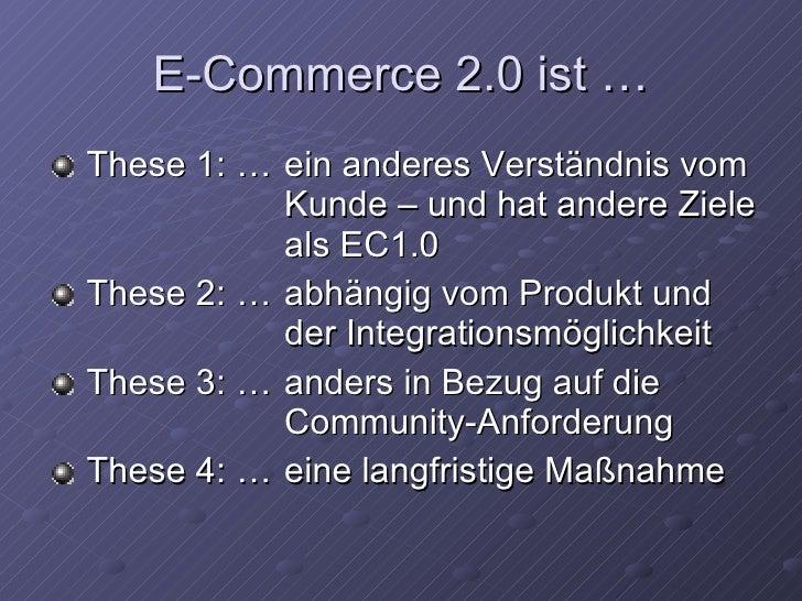 E-Commerce 2.0 ist … <ul><li>These 1:  … ein anderes Verständnis vom  Kunde – und hat andere Ziele  als EC1.0 </li></ul><u...