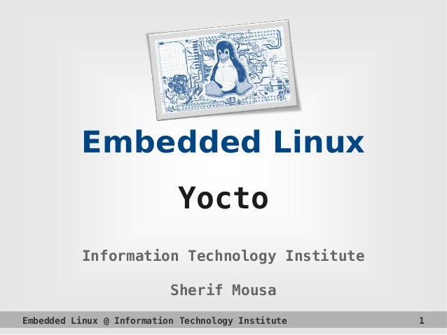 Embedded Linux @ Information Technology Institute 1 Embedded Linux Yocto Information Technology Institute Sherif Mousa
