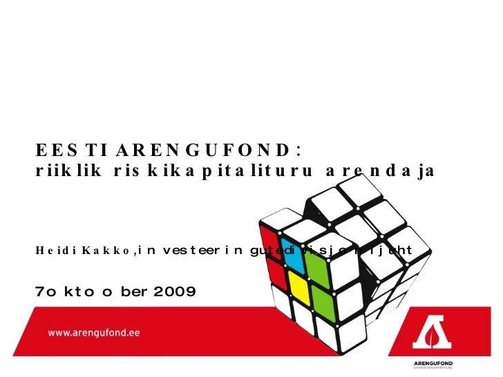 EESTI ARENGUFOND :  riiklik riskikapitalituru arendaja  Heidi Kakko,  investeeringute  divisjoni  juht 7 oktoober  2009