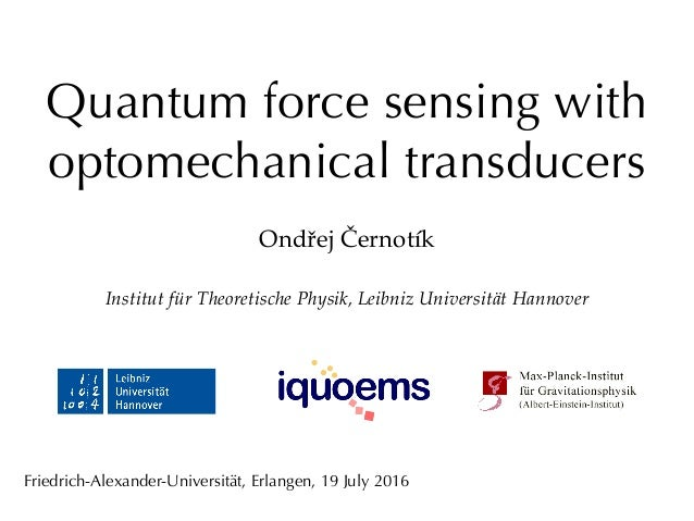Quantum force sensing with optomechanical transducers Ondřej Černotík Institut für Theoretische Physik, Leibniz Universitä...