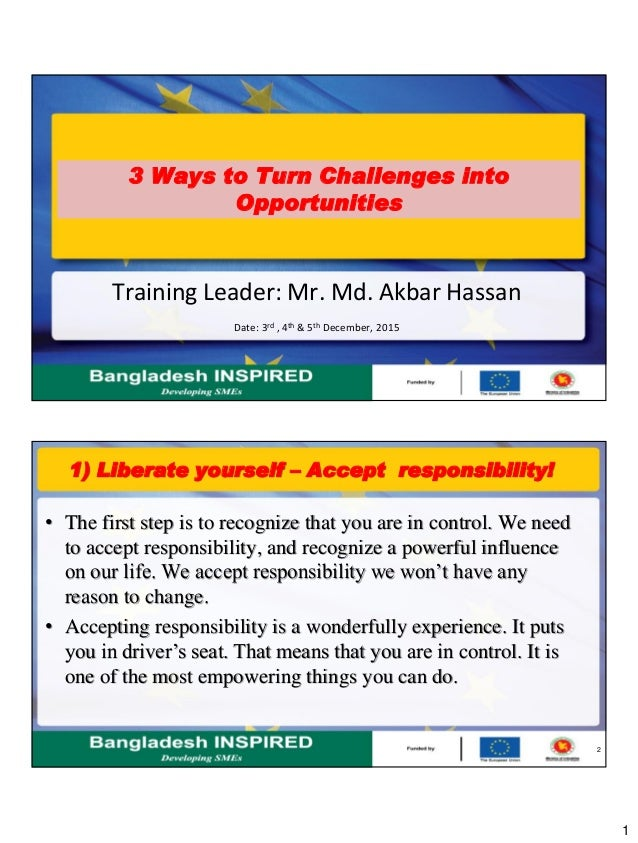 1 3 Ways to Turn Challenges into Opportunities Training Leader: Mr. Md. Akbar Hassan Date: 3rd , 4th & 5th December, 2015 ...