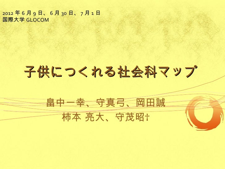 2012 年 6 月 9 日、 6 月 30 日、 7 月 1 日国際大学 GLOCOM      子供につくれる社会科マップ              畠中一幸、守真弓、岡田誠                柿本 亮大、守茂昭