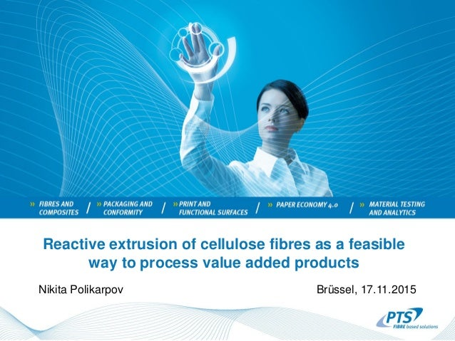 Reactive extrusion of cellulose fibres as a feasible way to process value added products Nikita Polikarpov Brüssel, 17.11....