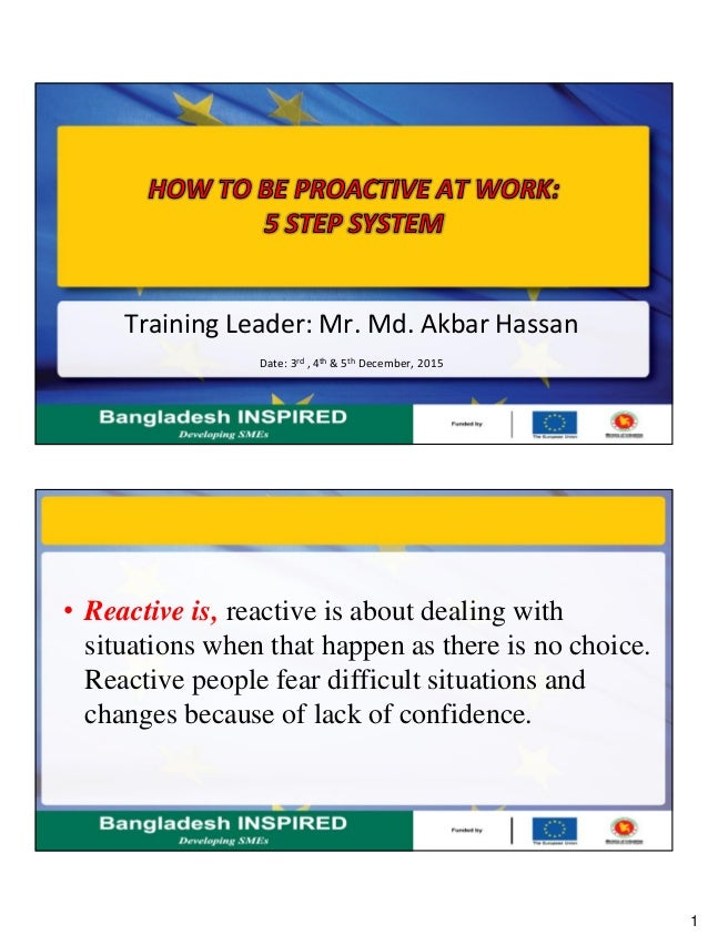 1 Training Leader: Mr. Md. Akbar Hassan Date: 3rd , 4th & 5th December, 2015 • Reactive is, reactive is about dealing with...
