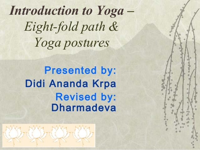 Introduction to Yoga – Eight-fold path & Yoga postures Presented by: Didi Ananda Krpa Revised by: Dharmadeva