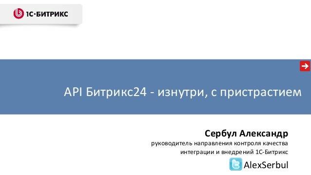 """""""API «Битрикс24» — разбор с пристрастием"""". Александр Сербул, 1С-Битрикс Slide 2"""