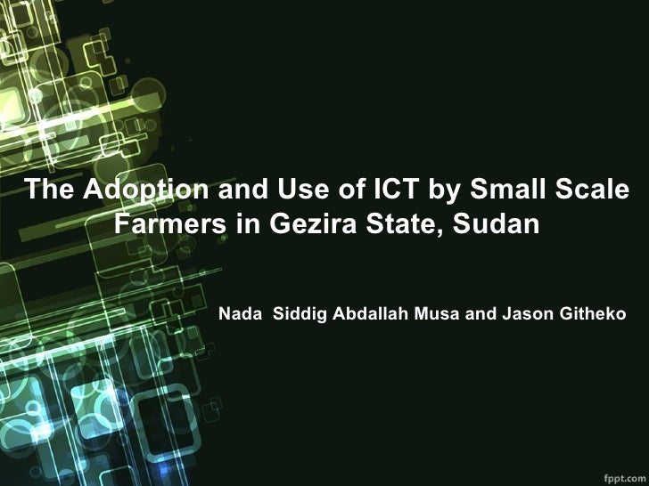 The Adoption and Use of ICT by Small Scale      Farmers in Gezira State, Sudan             Nada Siddig Abdallah Musa and J...