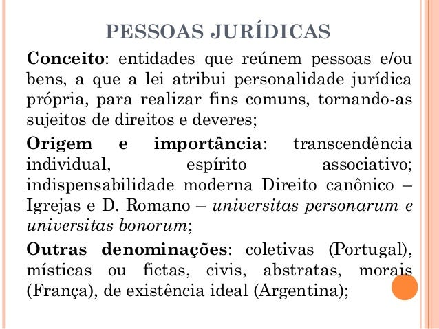 Conceito: entidades que reúnem pessoas e/ou bens, a que a lei atribui personalidade jurídica própria, para realizar fins c...
